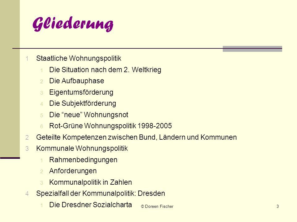 © Doreen Fischer3 Gliederung 1 Staatliche Wohnungspolitik 1 Die Situation nach dem 2. Weltkrieg 2 Die Aufbauphase 3 Eigentumsförderung 4 Die Subjektfö