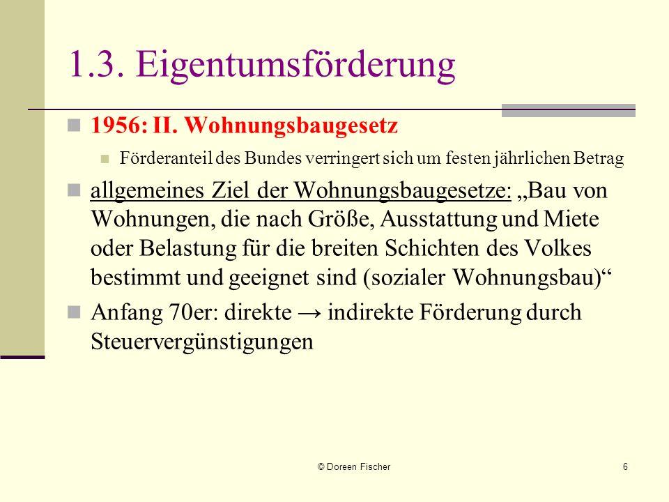 © Doreen Fischer6 1.3. Eigentumsförderung 1956: II. Wohnungsbaugesetz Förderanteil des Bundes verringert sich um festen jährlichen Betrag allgemeines