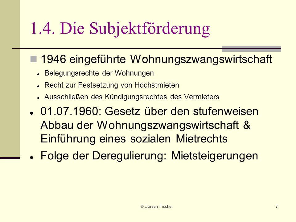 © Doreen Fischer7 1.4. Die Subjektförderung 1946 eingeführte Wohnungszwangswirtschaft Belegungsrechte der Wohnungen Recht zur Festsetzung von Höchstmi