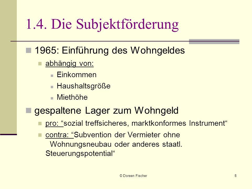 © Doreen Fischer8 1.4. Die Subjektförderung 1965: Einführung des Wohngeldes abhängig von: Einkommen Haushaltsgröße Miethöhe gespaltene Lager zum Wohng