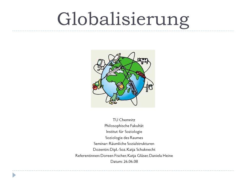 Globalisierung TU Chemnitz Philosophische Fakultät Institut für Soziologie Soziologie des Raumes Seminar: Räumliche Sozialstrukturen Dozentin: Dipl.-Soz.