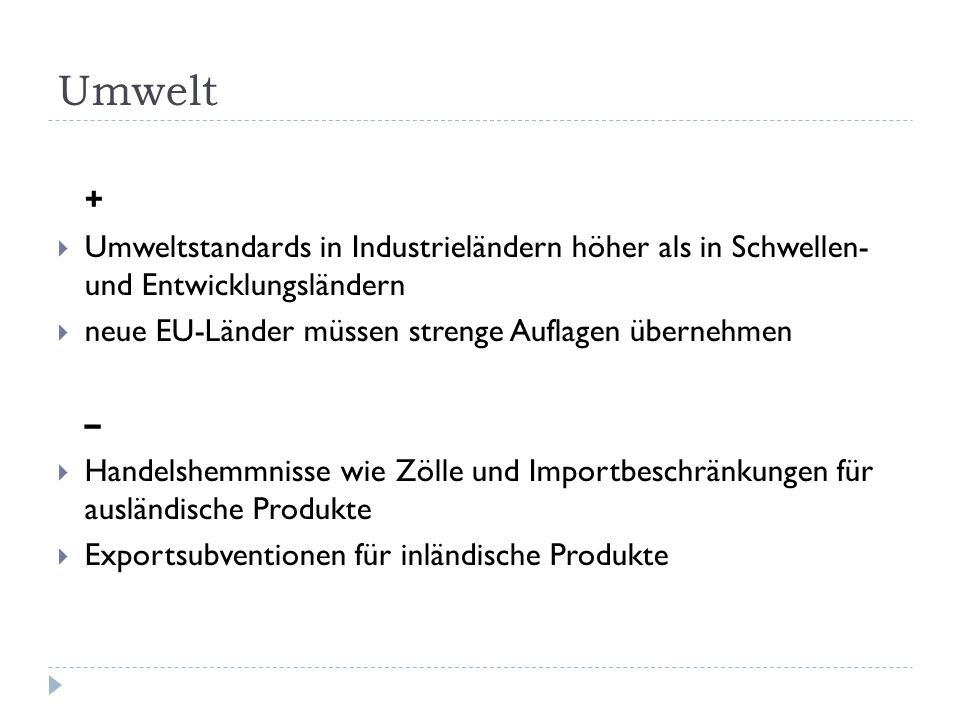 Umwelt + Umweltstandards in Industrieländern höher als in Schwellen- und Entwicklungsländern neue EU-Länder müssen strenge Auflagen übernehmen – Handelshemmnisse wie Zölle und Importbeschränkungen für ausländische Produkte Exportsubventionen für inländische Produkte