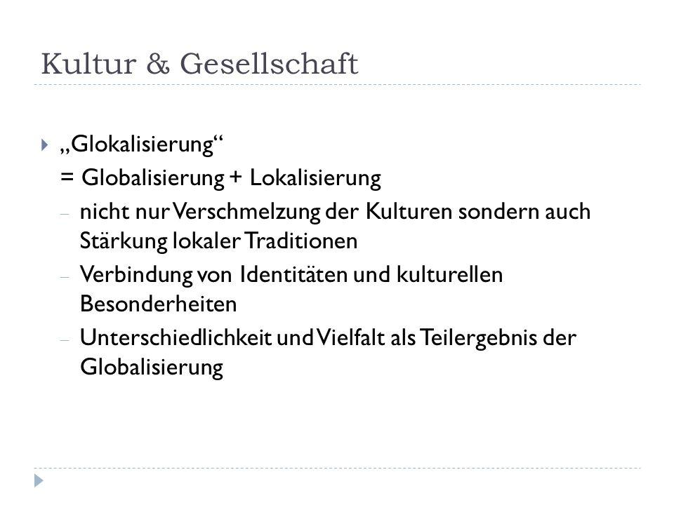 Kultur & Gesellschaft Glokalisierung = Globalisierung + Lokalisierung nicht nur Verschmelzung der Kulturen sondern auch Stärkung lokaler Traditionen Verbindung von Identitäten und kulturellen Besonderheiten Unterschiedlichkeit und Vielfalt als Teilergebnis der Globalisierung