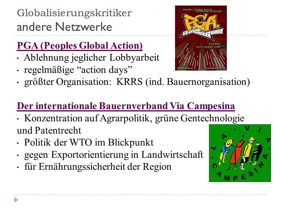 Globalisierungskritiker andere Netzwerke PGA (Peoples Global Action) Ablehnung jeglicher Lobbyarbeit regelmäßige action days größter Organisation: KRRS (ind.