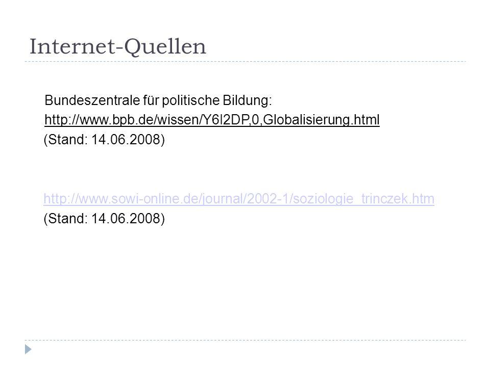 Internet-Quellen Bundeszentrale für politische Bildung: http://www.bpb.de/wissen/Y6I2DP,0,Globalisierung.html (Stand: 14.06.2008) http://www.sowi-online.de/journal/2002-1/soziologie_trinczek.htm (Stand: 14.06.2008)