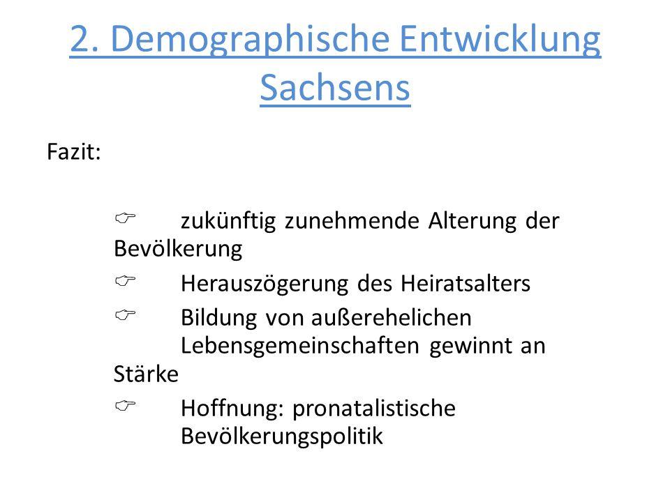 2. Demographische Entwicklung Sachsens Fazit: zukünftig zunehmende Alterung der Bevölkerung Herauszögerung des Heiratsalters Bildung von außereheliche