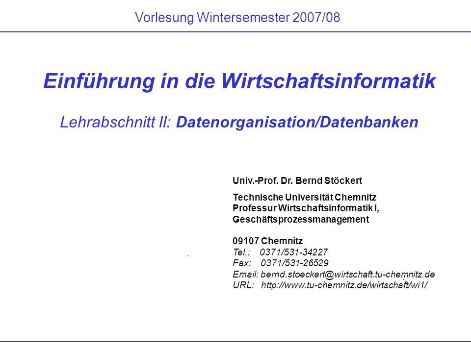 Vorlesung Wintersemester 2007/08 Einführung in die Wirtschaftsinformatik Lehrabschnitt II: Datenorganisation/Datenbanken Univ.-Prof. Dr. Bernd Stöcker