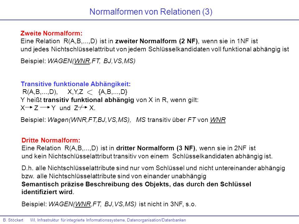 Normalformen von Relationen (3) Zweite Normalform: Eine Relation R(A,B,...,D) ist in zweiter Normalform (2 NF), wenn sie in 1NF ist und jedes Nichtsch