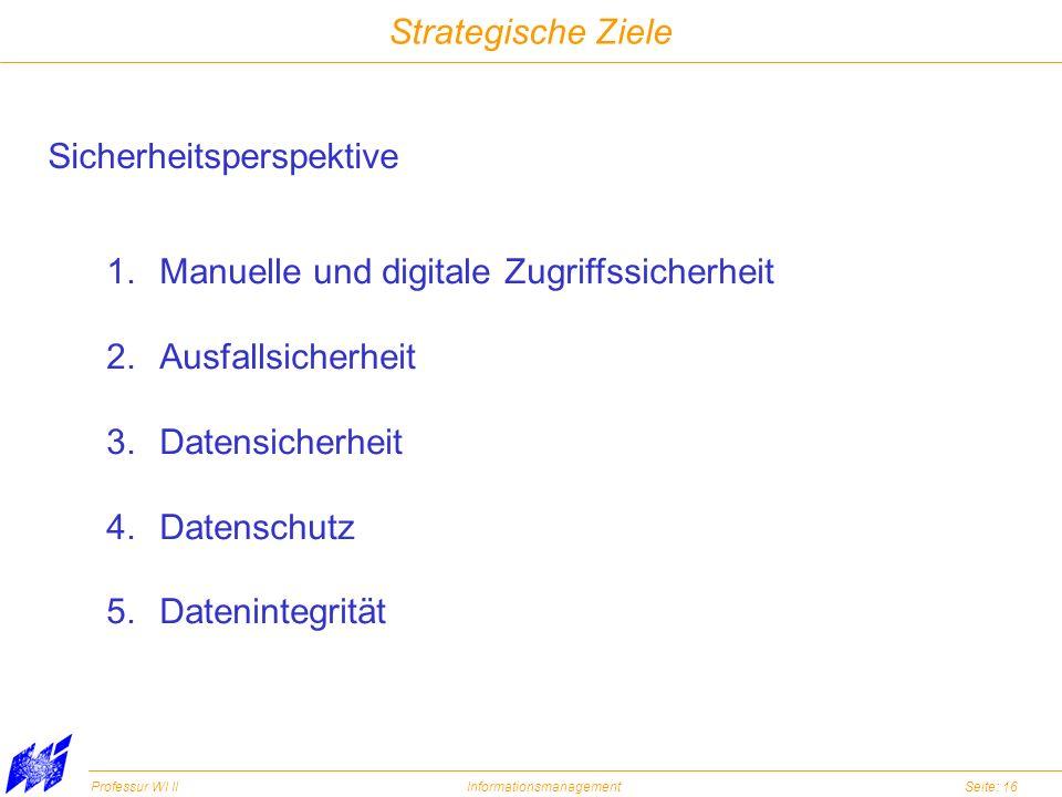 Professur WI IIInformationsmanagementSeite: 16 Strategische Ziele Sicherheitsperspektive 1.Manuelle und digitale Zugriffssicherheit 2.Ausfallsicherhei