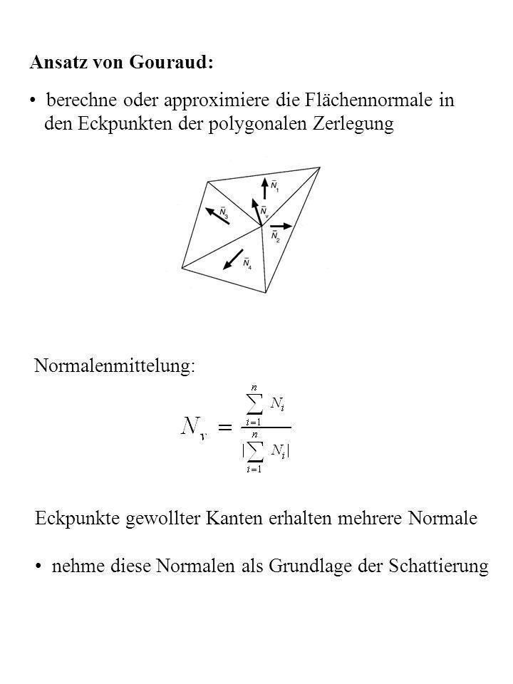 Ansatz von Gouraud: berechne oder approximiere die Flächennormale in den Eckpunkten der polygonalen Zerlegung Normalenmittelung: Eckpunkte gewollter K