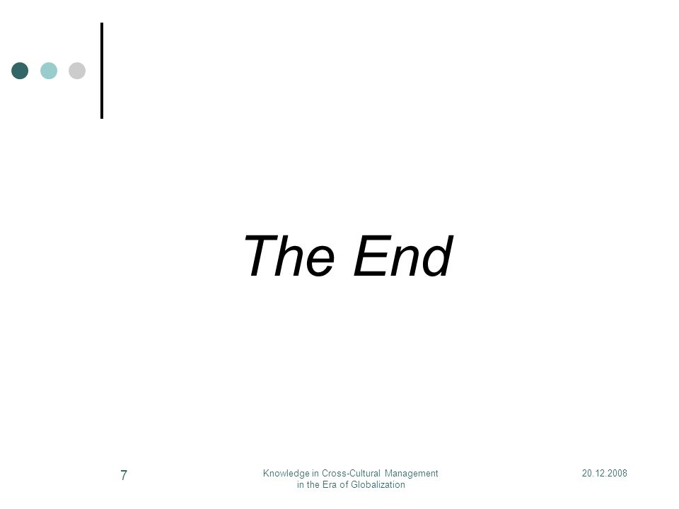 20.12.2008Knowledge in Cross-Cultural Management in the Era of Globalization 7 The End
