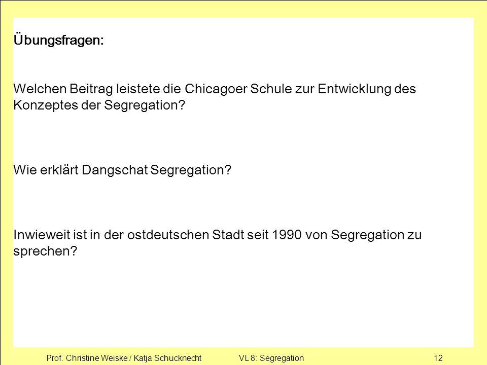Prof. Christine Weiske / Katja Schucknecht VL 8: Segregation12 Übungsfragen: Welchen Beitrag leistete die Chicagoer Schule zur Entwicklung des Konzept