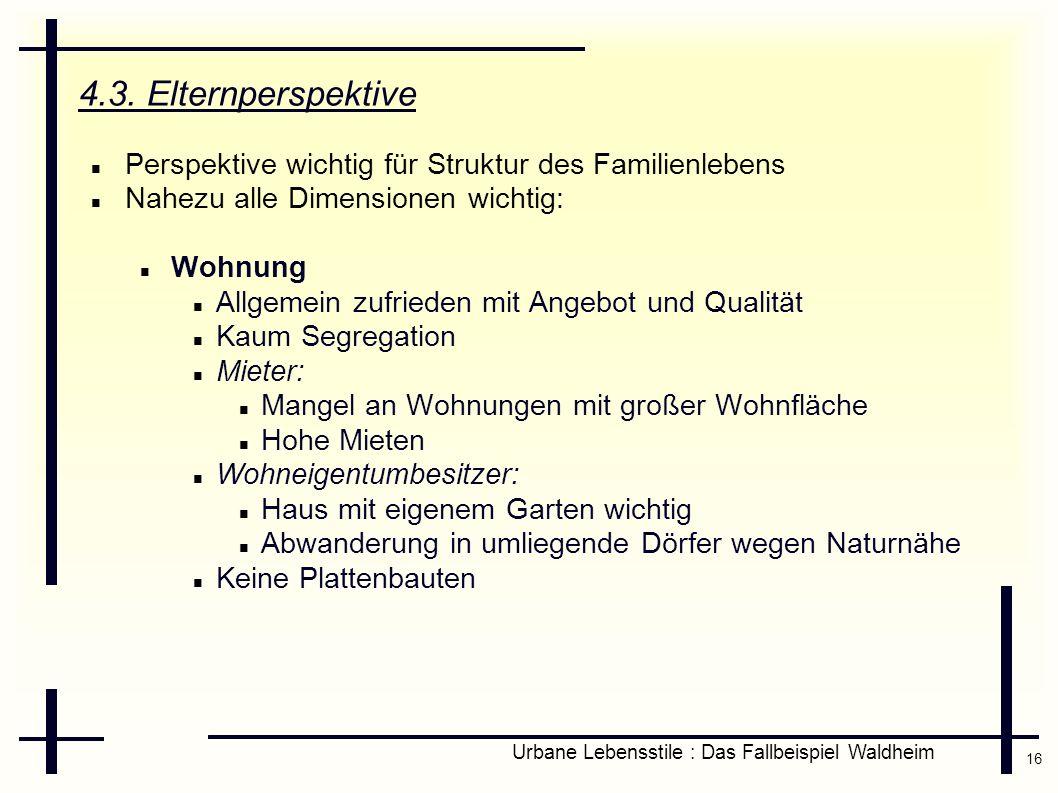 16 Urbane Lebensstile : Das Fallbeispiel Waldheim 4.3. Elternperspektive Perspektive wichtig für Struktur des Familienlebens Nahezu alle Dimensionen w