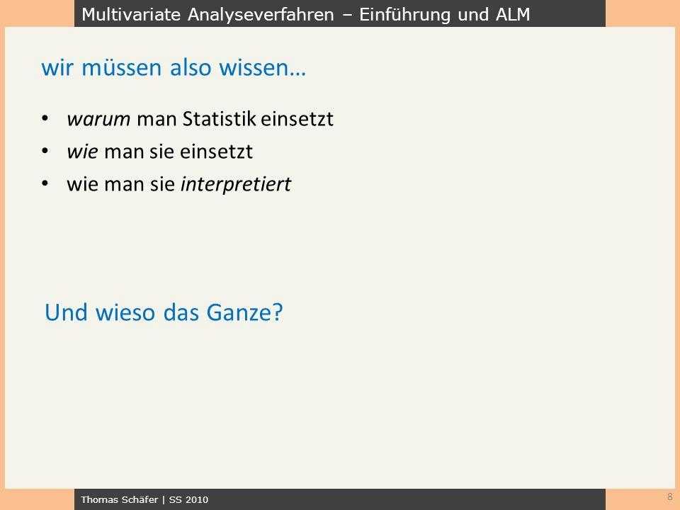 Multivariate Analyseverfahren – Einführung und ALM Thomas Schäfer | SS 2010 warum man Statistik einsetzt wie man sie einsetzt wie man sie interpretier