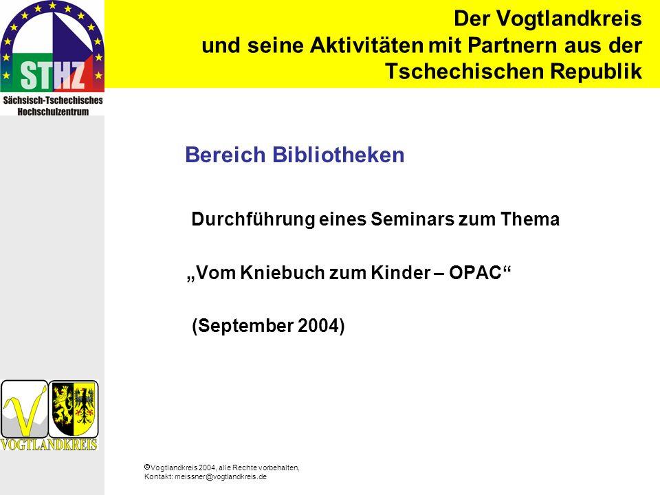 Vogtlandkreis 2004, alle Rechte vorbehalten, Kontakt: meissner@vogtlandkreis.de Der Vogtlandkreis und seine Aktivitäten mit Partnern aus der Tschechischen Republik Bereich Bibliotheken Durchführung eines Seminars zum Thema Vom Kniebuch zum Kinder – OPAC (September 2004)