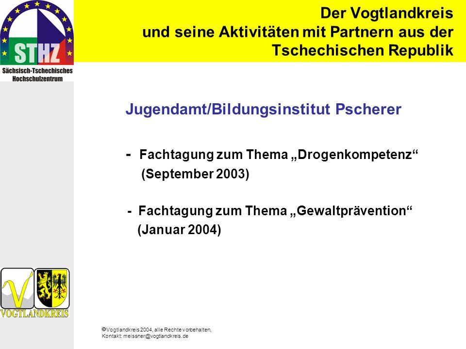 Vogtlandkreis 2004, alle Rechte vorbehalten, Kontakt: meissner@vogtlandkreis.de Der Vogtlandkreis und seine Aktivitäten mit Partnern aus der Tschechischen Republik Jugendamt/Bildungsinstitut Pscherer - Fachtagung zum Thema Drogenkompetenz (September 2003) - Fachtagung zum Thema Gewaltprävention (Januar 2004)