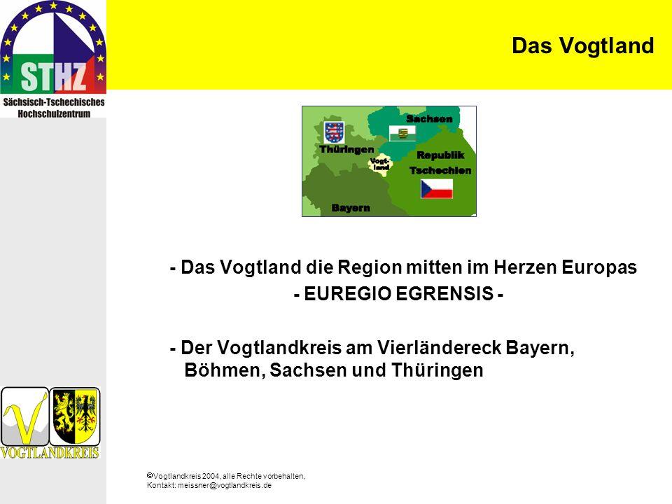 Vogtlandkreis 2004, alle Rechte vorbehalten, Kontakt: meissner@vogtlandkreis.de Das Vogtland - Das Vogtland die Region mitten im Herzen Europas - EUREGIO EGRENSIS - - Der Vogtlandkreis am Vierländereck Bayern, Böhmen, Sachsen und Thüringen