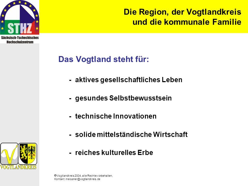 Vogtlandkreis 2004, alle Rechte vorbehalten, Kontakt: meissner@vogtlandkreis.de Die Region, der Vogtlandkreis und die kommunale Familie Das Vogtland steht für: - aktives gesellschaftliches Leben - gesundes Selbstbewusstsein - technische Innovationen - solide mittelständische Wirtschaft - reiches kulturelles Erbe