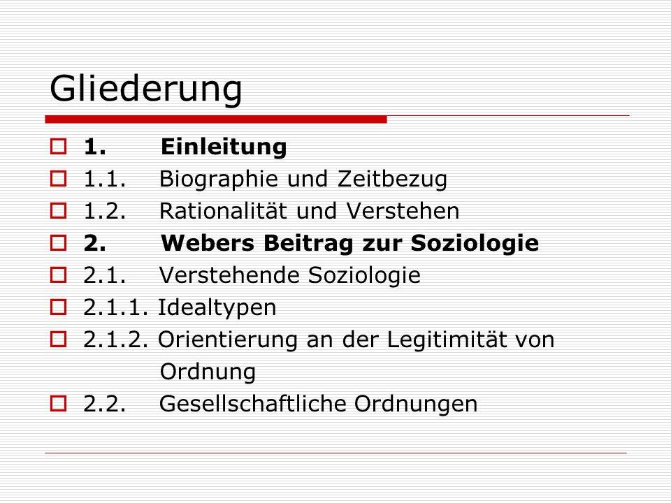 Gliederung 1. Einleitung 1.1. Biographie und Zeitbezug 1.2. Rationalität und Verstehen 2. Webers Beitrag zur Soziologie 2.1. Verstehende Soziologie 2.