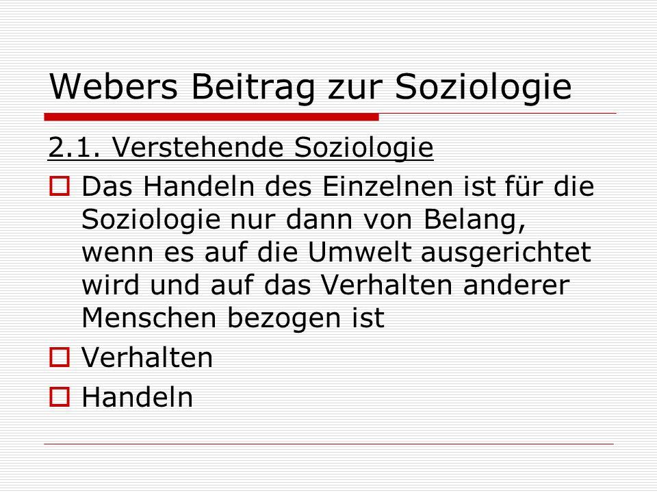 Webers Beitrag zur Soziologie 2.1. Verstehende Soziologie Das Handeln des Einzelnen ist für die Soziologie nur dann von Belang, wenn es auf die Umwelt