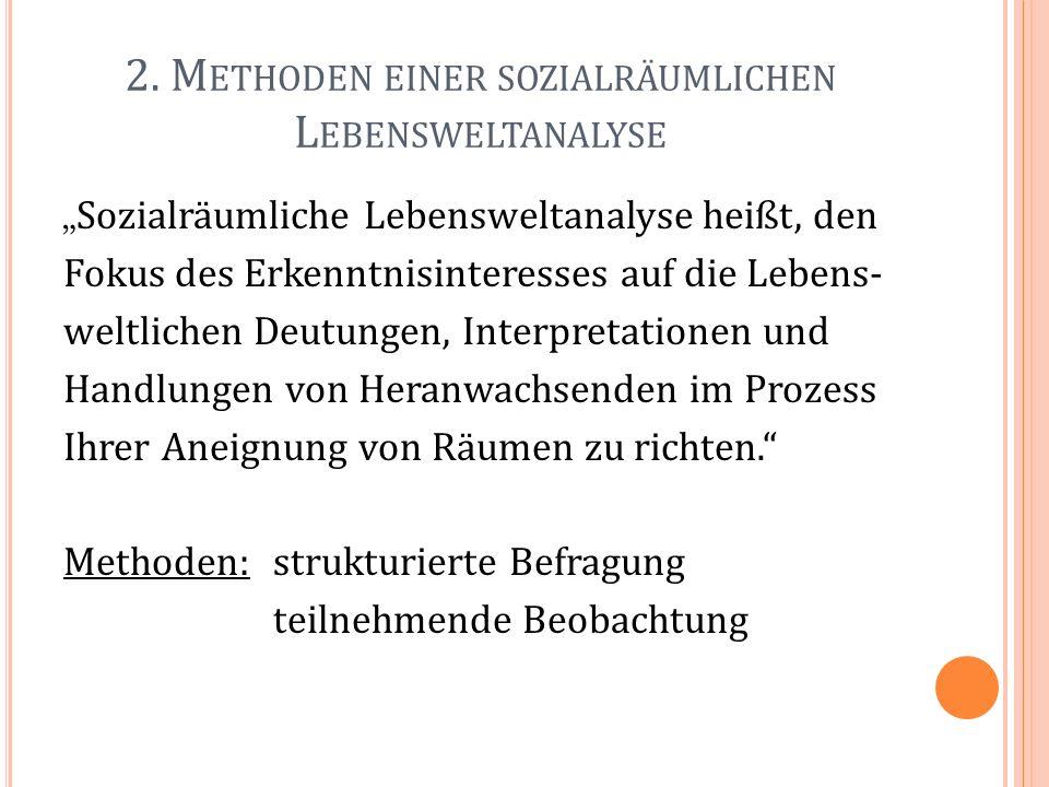 2. M ETHODEN EINER SOZIALRÄUMLICHEN L EBENSWELTANALYSE Sozialräumliche Lebensweltanalyse heißt, den Fokus des Erkenntnisinteresses auf die Lebens- wel
