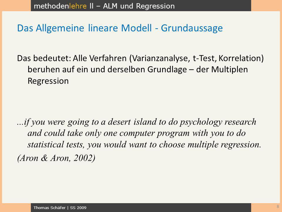 methodenlehre ll – ALM und Regression Thomas Schäfer | SS 2009 8 Das Allgemeine lineare Modell - Grundaussage Das bedeutet: Alle Verfahren (Varianzana