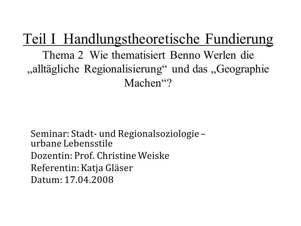 Teil I Handlungstheoretische Fundierung Thema 2 Wie thematisiert Benno Werlen die alltägliche Regionalisierung und das Geographie Machen? Seminar: Sta