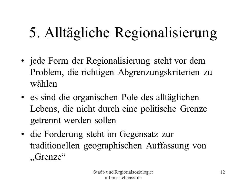 Stadt- und Regionalsoziologie: urbane Lebensstile 12 5. Alltägliche Regionalisierung jede Form der Regionalisierung steht vor dem Problem, die richtig