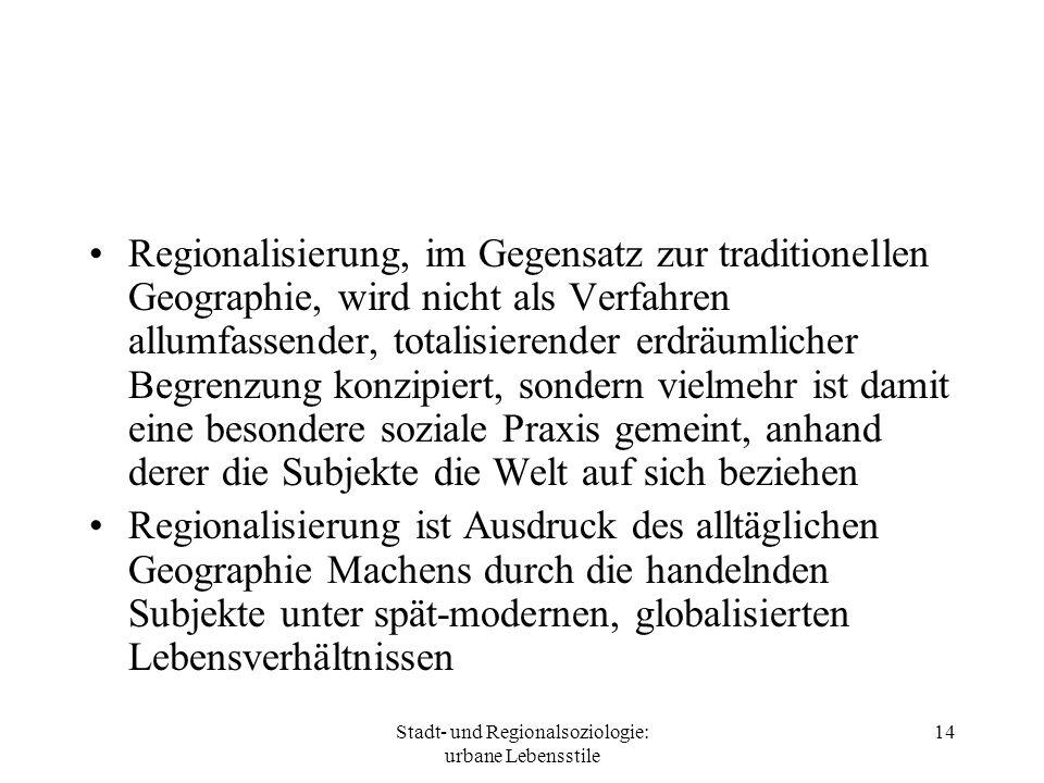 Stadt- und Regionalsoziologie: urbane Lebensstile 14 Regionalisierung, im Gegensatz zur traditionellen Geographie, wird nicht als Verfahren allumfasse