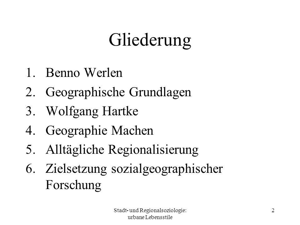 Stadt- und Regionalsoziologie: urbane Lebensstile 2 Gliederung 1.Benno Werlen 2.Geographische Grundlagen 3.Wolfgang Hartke 4.Geographie Machen 5.Alltä