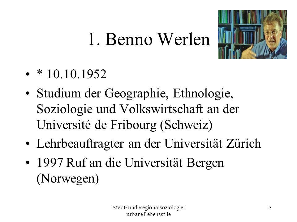 Stadt- und Regionalsoziologie: urbane Lebensstile 3 1. Benno Werlen * 10.10.1952 Studium der Geographie, Ethnologie, Soziologie und Volkswirtschaft an