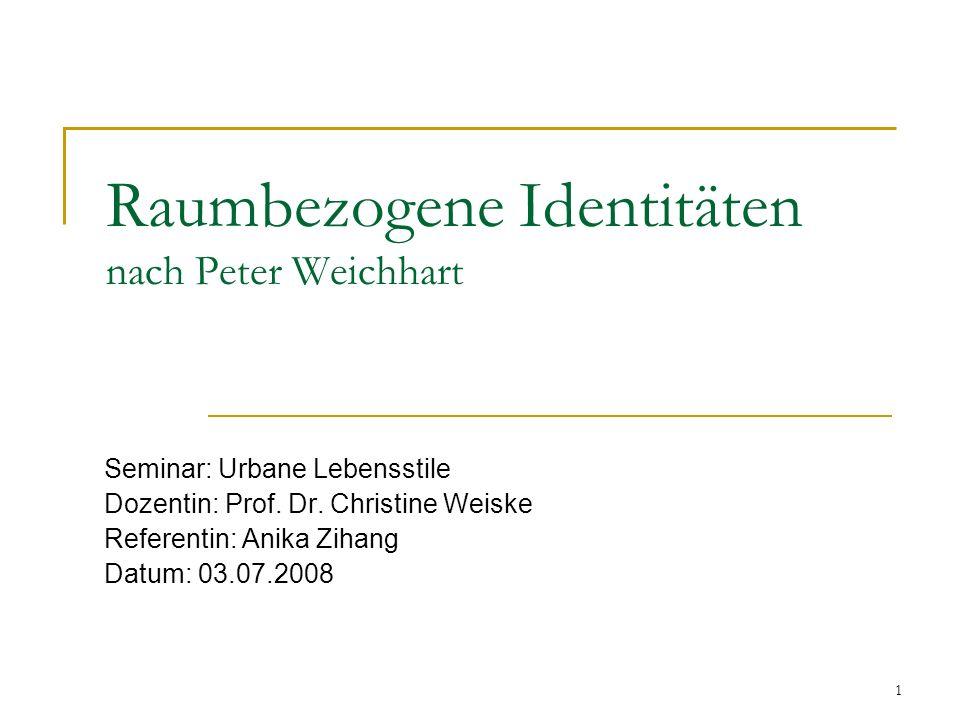 1 Raumbezogene Identitäten nach Peter Weichhart Seminar: Urbane Lebensstile Dozentin: Prof. Dr. Christine Weiske Referentin: Anika Zihang Datum: 03.07