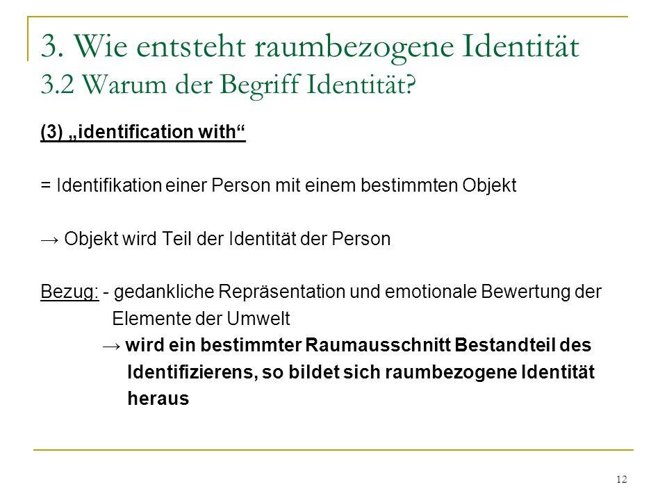 12 3. Wie entsteht raumbezogene Identität 3.2 Warum der Begriff Identität? (3) identification with = Identifikation einer Person mit einem bestimmten