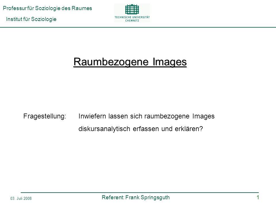 Professur für Soziologie des Raumes Institut für Soziologie Referent: Frank Springsguth 03. Juli 2008 1 Raumbezogene Images Fragestellung:Inwiefern la