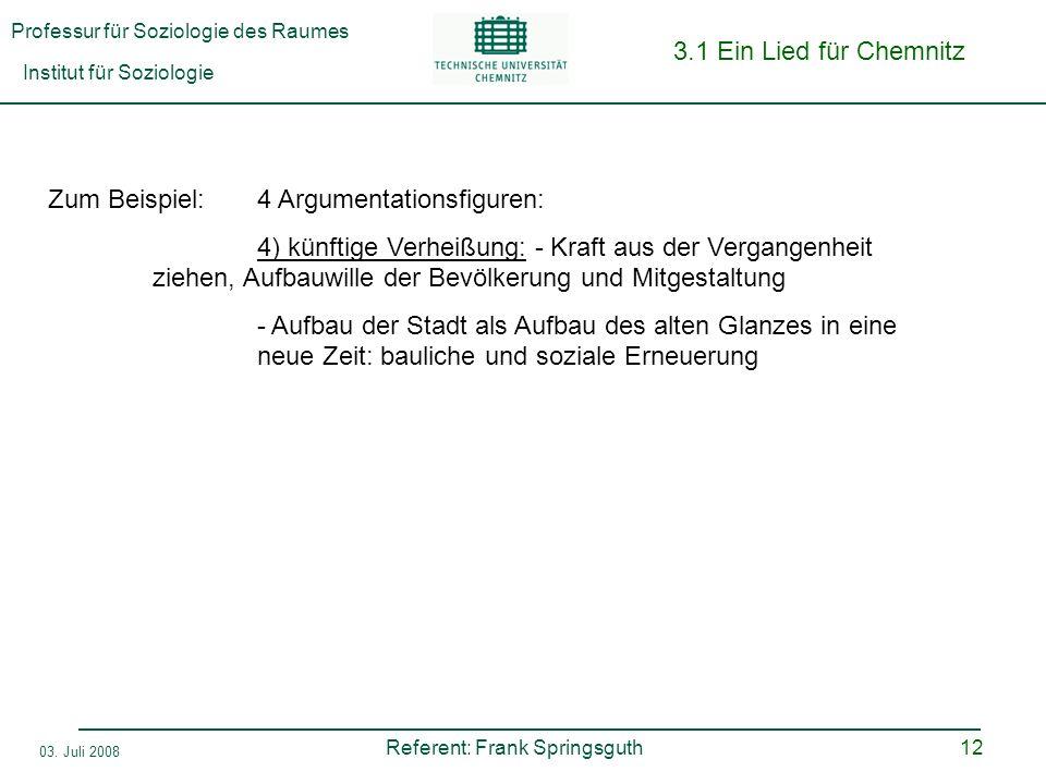 Professur für Soziologie des Raumes Institut für Soziologie Referent: Frank Springsguth 03. Juli 2008 12 3.1 Ein Lied für Chemnitz Zum Beispiel:4 Argu