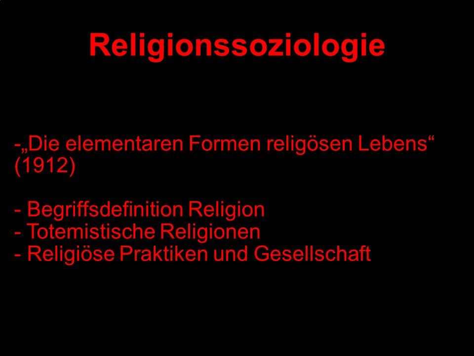 -Die elementaren Formen religösen Lebens (1912) - Begriffsdefinition Religion - Totemistische Religionen - Religiöse Praktiken und Gesellschaft Religi