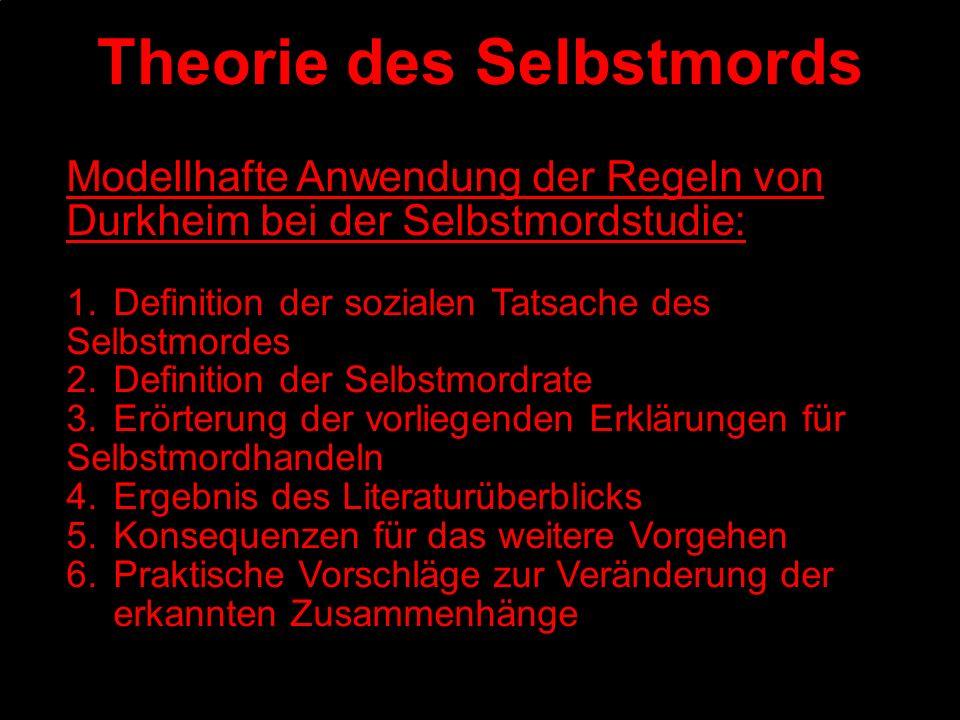 Theorie des Selbstmords Modellhafte Anwendung der Regeln von Durkheim bei der Selbstmordstudie: 1.Definition der sozialen Tatsache des Selbstmordes 2.
