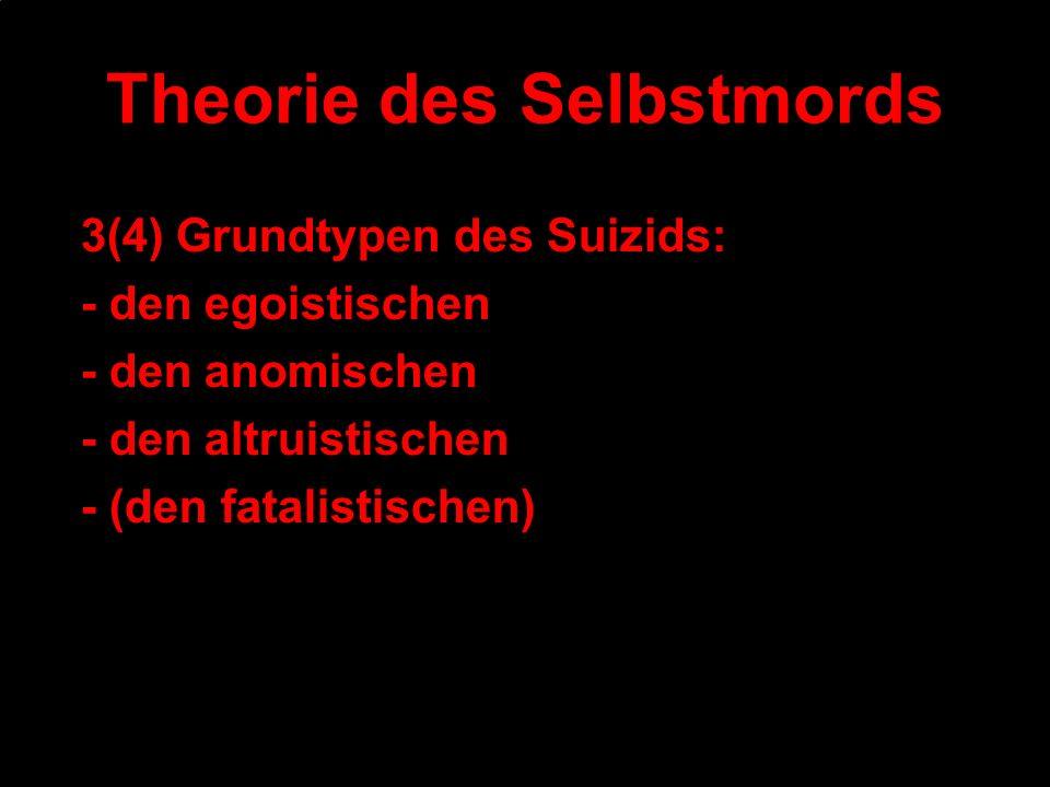 Theorie des Selbstmords 3(4) Grundtypen des Suizids: - den egoistischen - den anomischen - den altruistischen - (den fatalistischen)