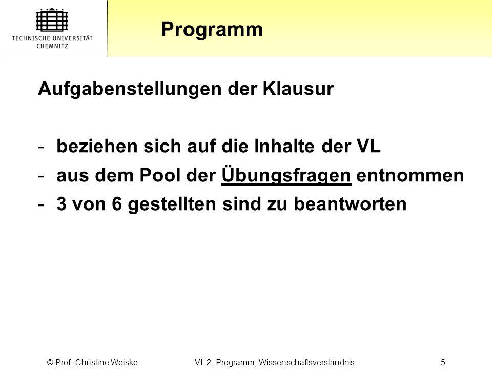 Gliederung Programm © Prof. Christine Weiske VL 2: Programm, Wissenschaftsverständnis 5 Aufgabenstellungen der Klausur -beziehen sich auf die Inhalte