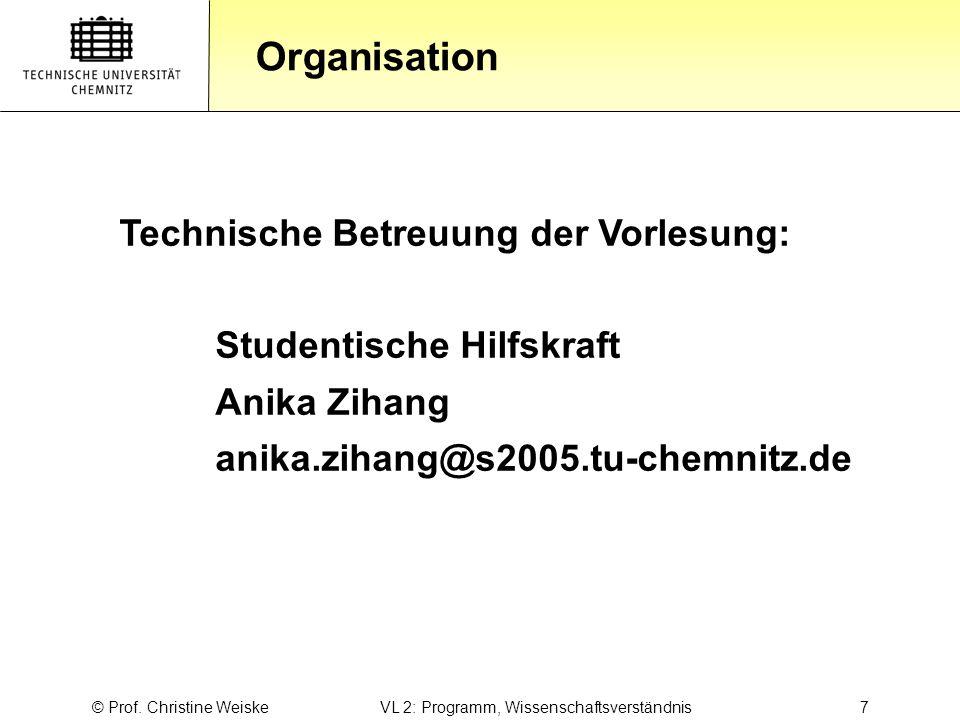 Gliederung Organisation © Prof. Christine Weiske VL 2: Programm, Wissenschaftsverständnis 7 Technische Betreuung der Vorlesung: Studentische Hilfskraf