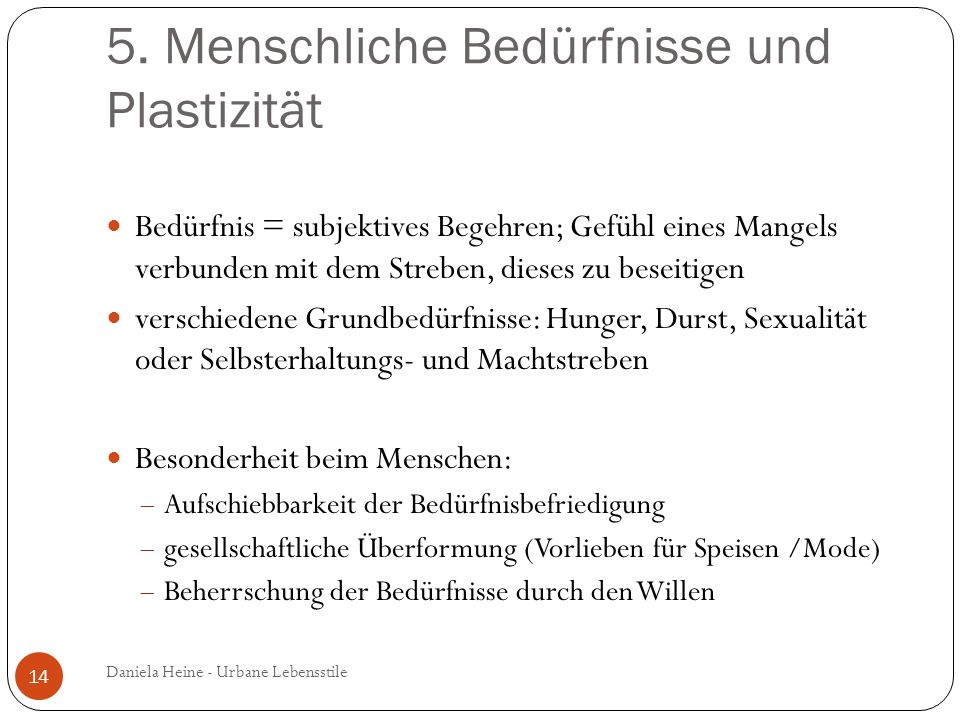 5. Menschliche Bedürfnisse und Plastizität Bedürfnis = subjektives Begehren; Gefühl eines Mangels verbunden mit dem Streben, dieses zu beseitigen vers