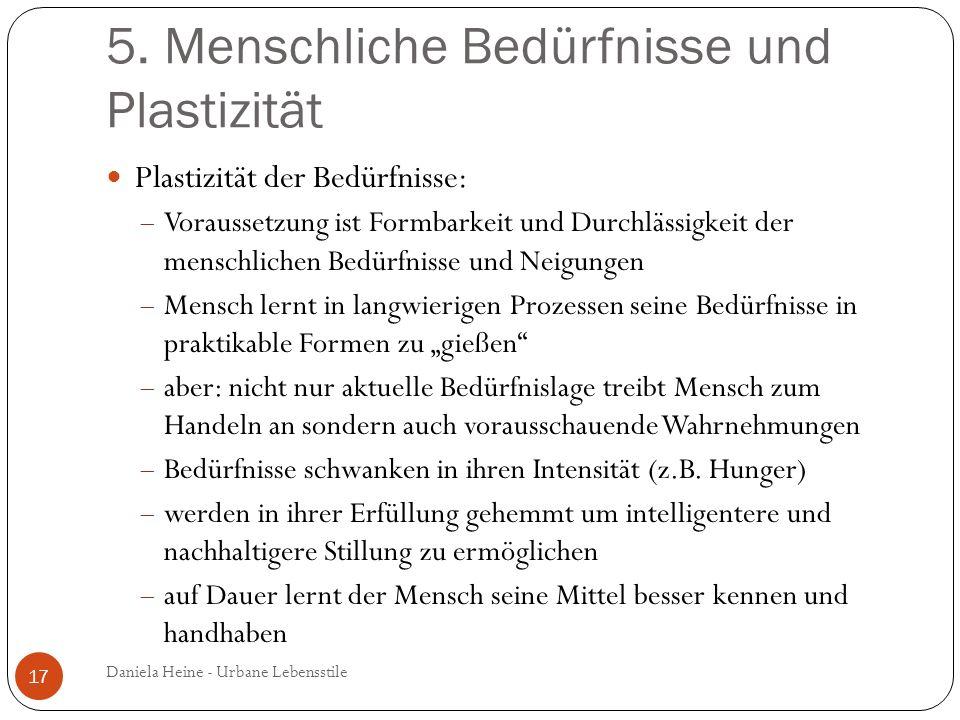 5. Menschliche Bedürfnisse und Plastizität Plastizität der Bedürfnisse: Voraussetzung ist Formbarkeit und Durchlässigkeit der menschlichen Bedürfnisse