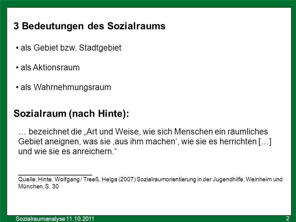 Sozialraumanalyse 11.10.2011 3 Bedeutungen des Sozialraums als Gebiet bzw. Stadtgebiet als Aktionsraum als Wahrnehmungsraum Sozialraum (nach Hinte): …