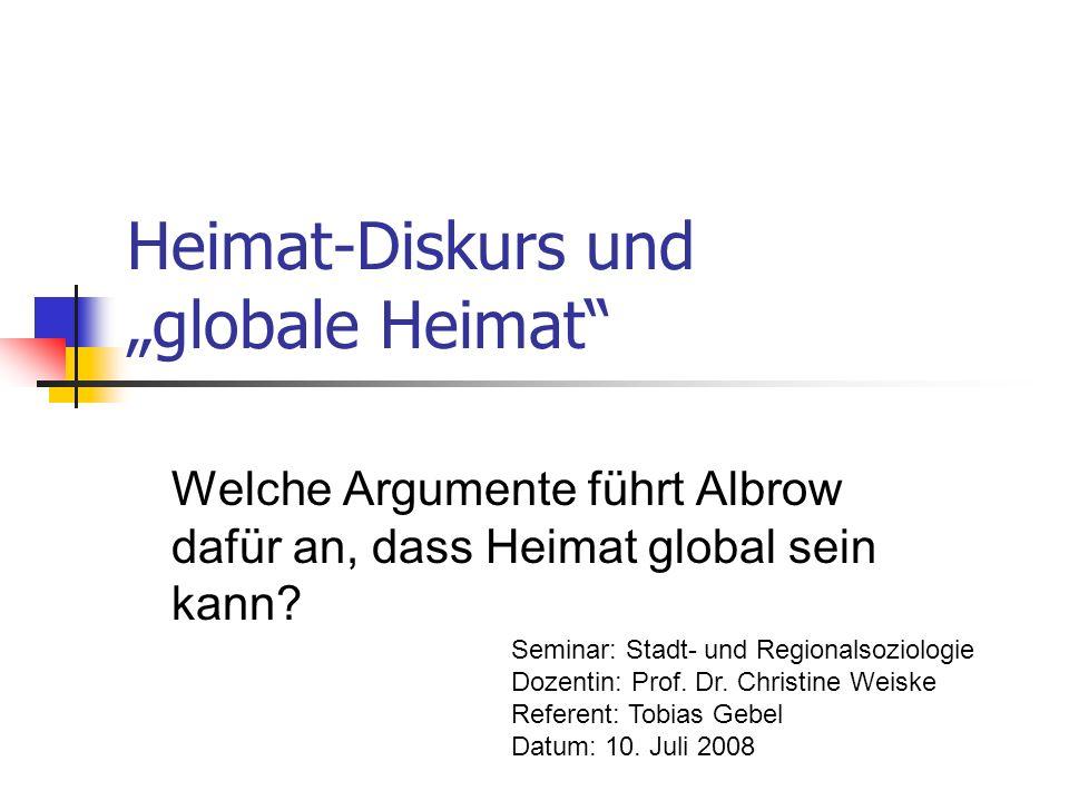 Heimat-Diskurs und globale Heimat Welche Argumente führt Albrow dafür an, dass Heimat global sein kann? Seminar: Stadt- und Regionalsoziologie Dozenti
