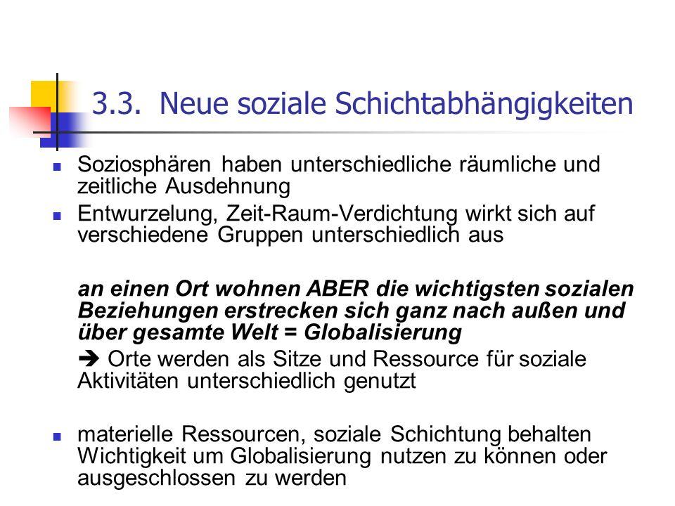 3.3.Neue soziale Schichtabhängigkeiten Soziosphären haben unterschiedliche räumliche und zeitliche Ausdehnung Entwurzelung, Zeit-Raum-Verdichtung wirk