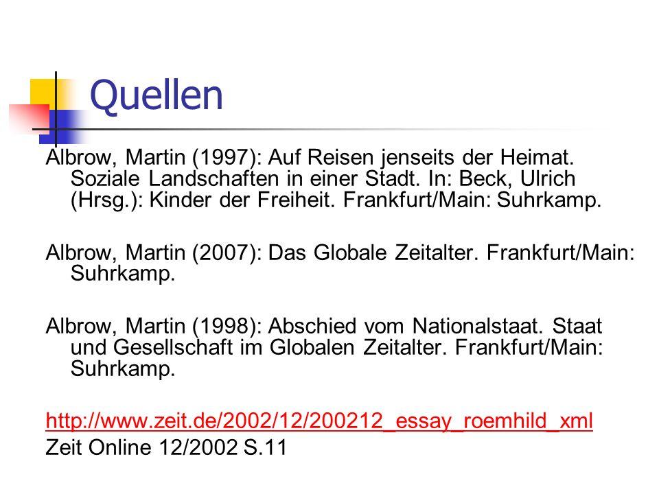 Quellen Albrow, Martin (1997): Auf Reisen jenseits der Heimat. Soziale Landschaften in einer Stadt. In: Beck, Ulrich (Hrsg.): Kinder der Freiheit. Fra
