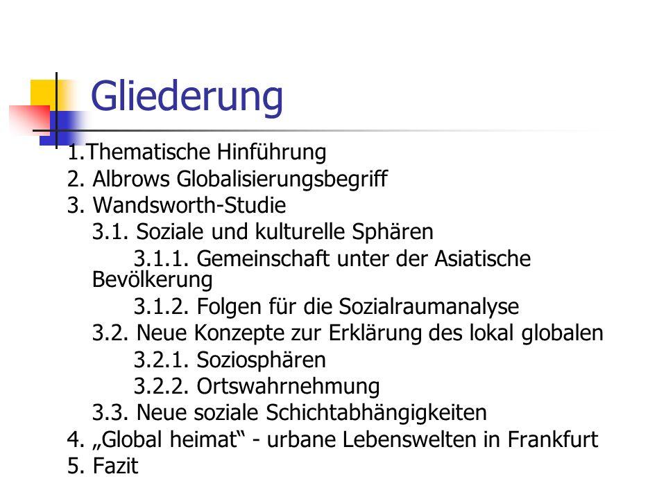 Gliederung 1.Thematische Hinführung 2. Albrows Globalisierungsbegriff 3. Wandsworth-Studie 3.1. Soziale und kulturelle Sphären 3.1.1. Gemeinschaft unt