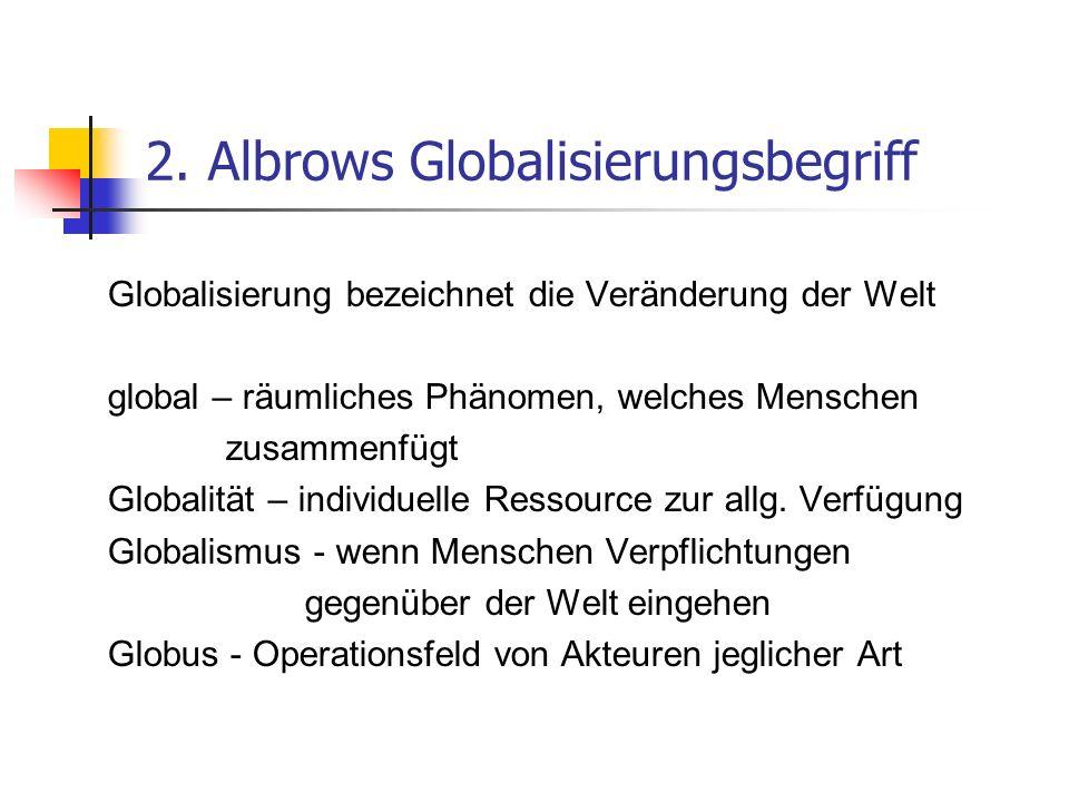 2. Albrows Globalisierungsbegriff Globalisierung bezeichnet die Veränderung der Welt global – räumliches Phänomen, welches Menschen zusammenfügt Globa