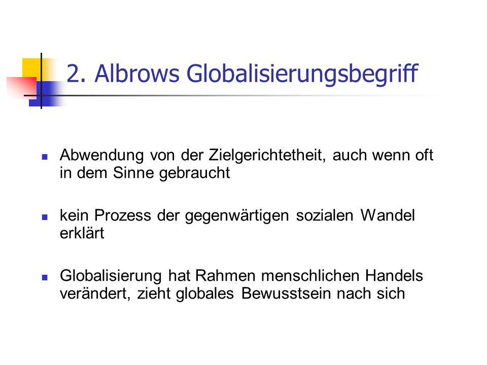 2. Albrows Globalisierungsbegriff Abwendung von der Zielgerichtetheit, auch wenn oft in dem Sinne gebraucht kein Prozess der gegenwärtigen sozialen Wa