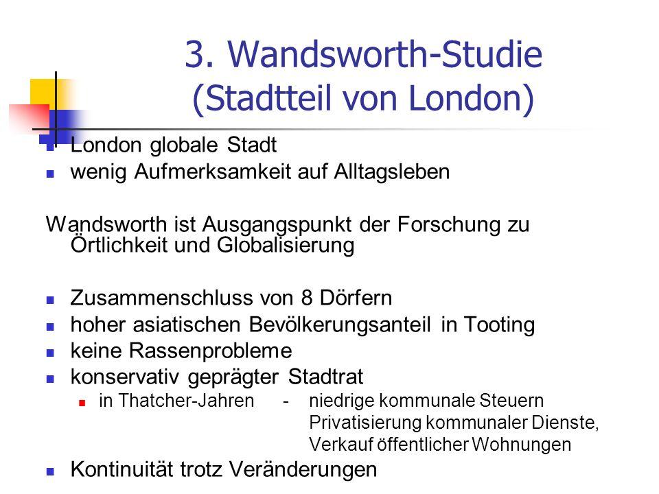 3. Wandsworth-Studie (Stadtteil von London) London globale Stadt wenig Aufmerksamkeit auf Alltagsleben Wandsworth ist Ausgangspunkt der Forschung zu Ö